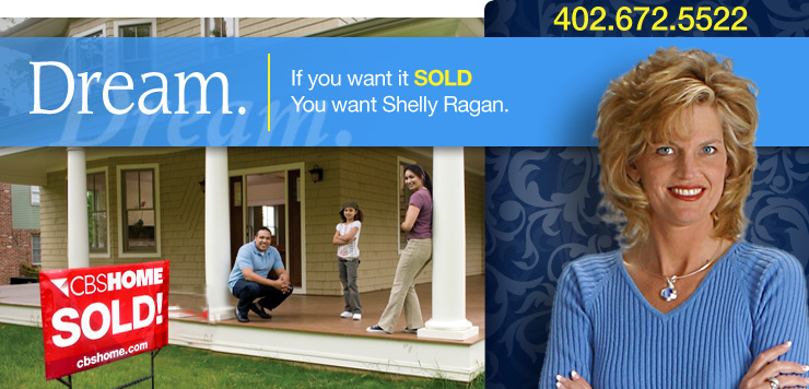 Dream. If you want it SOLD you want Shelly Ragan. 402-672-5522